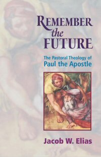 Remember the Future: The Pastoral Theology of Paul the Apostle