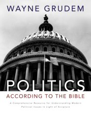 Politics according to the Bible: A Comprehensive Resource for Understanding Modern Political Issues in Light of Scripture