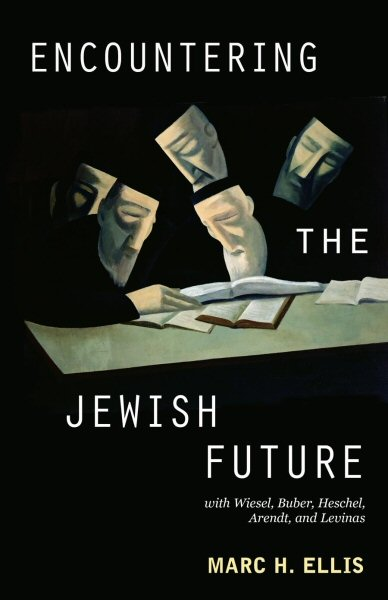 Encountering the Jewish Future: With Wiesel, Buber, Heschel, Arendt, and Levinas