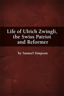 Life of Ulrich Zwingli, the Swiss Patriot and Reformer