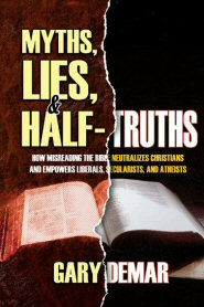 Myths, Lies, and Half-Truths: How Misreading the Bible Neutralizes Christians and Empowers Liberals, Secularists, and Atheists
