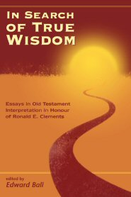 In Search of True Wisdom: Essays in Old Testament Interpretation in Honour of Ronald E. Clements