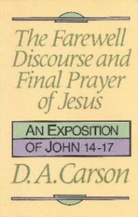 The Farewell Discourse and Final Prayer of Jesus: An Exposition of John 14–17