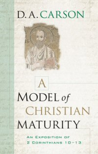 A Model of Christian Maturity: An Exposition of 2 Corinthians 10–13