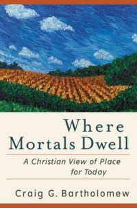 Where Mortals Dwell: A Christian View of Place for Today