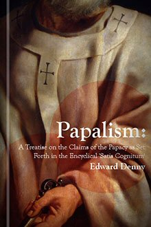 Papalism: A Treatise On the Claims of the Papacy As Set Forth in 'Satis Cognitum'