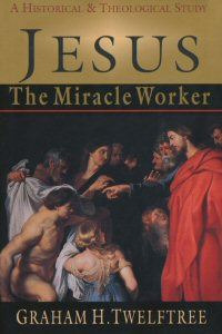 Jesus the Miracle Worker: A Historical and Theological Study