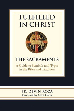 Fulfilled in Christ: The Sacraments. A Guide to Symbols and Types in the Bible and Tradition