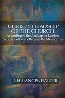 Christ's Headship of the Church: According to Anabaptist Leaders Whose Followers Became Mennonites