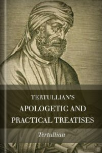 Tertullian's Apologetic and Practical Treatises