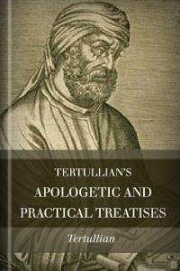 Tertullian's Apologetic and Practical Treatises