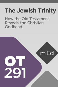 Mobile Ed: OT291 The Jewish Trinity: How the Old Testament Reveals the Christian Godhead