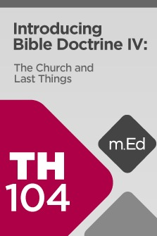 Mobile Ed: TH104 Introducing Bible Doctrine IV: The Church and Last Things