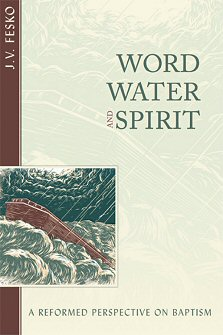 Word, Water, and Spirit: A Reformed Perspective on Baptism