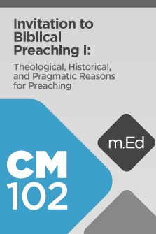 Mobile Ed: CM102 Invitation to Biblical Preaching I: Theological, Historical, and Pragmatic Reasons for Preaching