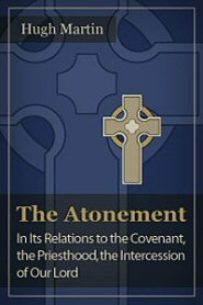 The Atonement: In Its Relations to the Covenant, the Priesthood, the Intercession of Our Lord