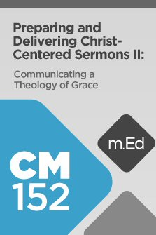 Mobile Ed: CM152 Preparing and Delivering Christ-Centered Sermons II: Communicating a Theology of Grace