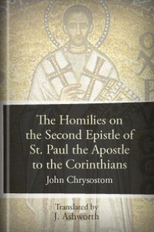 The Homilies on the Second Epistle of St. Paul the Apostle to the Corinthians