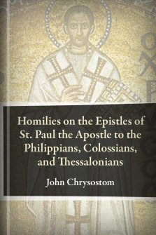 Homilies on the Epistles of St. Paul the Apostle to the Philippians, Colossians, and Thessalonians