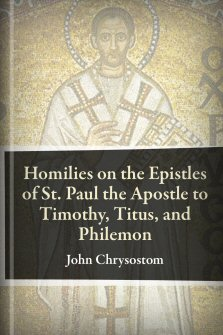 Homilies on the Epistles of St. Paul the Apostle to Timothy, Titus, and Philemon