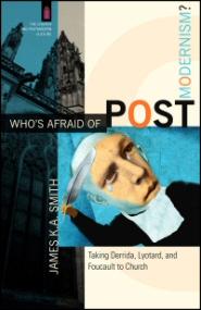 Who's Afraid of Postmodernism? Taking Derrida, Lyotard, and Foucault to Church