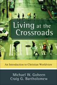 Living at the Crossroads: An Introduction to Christian Worldview