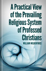 A Practical View of the Prevailing Religious System of Professed Christians