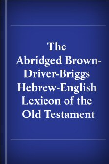 The Abridged Brown-Driver-Briggs Hebrew-English Lexicon of the Old Testament