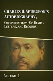 Charles H. Spurgeon's Autobiography, Compiled from His Diary, Letters, and Records, Vol. 1