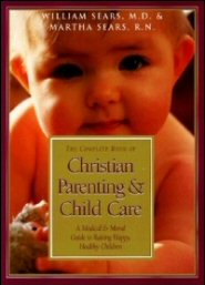 The Complete Book of Christian Parenting and Child Care: A Medical and Moral Guide to Raising Happy, Healthy Children