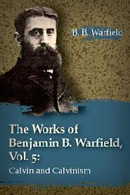 The Works of Benjamin B. Warfield, Vol. 5: Calvin and Calvinism