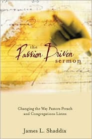 The Passion Driven Sermon: Changing the Way Pastors Preach and Congregations Listen