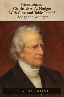 Princetoniana: Charles and A. A. Hodge, with Class and Table Talk of Hodge the Younger