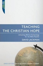Teaching the Christian Hope: Unlocking Biblical Eschatology for the Bible Teacher