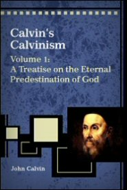 Calvin's Calvinism, Vol. 1: A Treatise on the Eternal Predestination of God