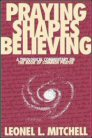 Praying Shapes Believing: A Theological Commentary on The Book of Common Prayer