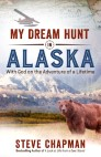 My Dream Hunt in Alaska: With God on the Adventure of a Lifetime