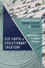 Old-Earth or Evolutionary Creation?: Discussing Origins with Reasons to Believe and BioLogos