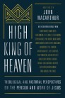 High King of Heaven: Theological and Pastoral Perspectives on the Person and Work of Jesus