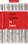 Short Stories by Jesus Leader Guide: The Enigmatic Parables of a Controversial Rabbi
