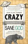Crazy Stories, Sane God: Lessons from the Most Unexpected Places in the Bible