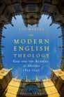 The Making of Modern English Theology: God and the Academy at Oxford, 1833–1945