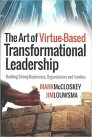 The Art of Virtue-Based Transformational Leadership: Building Strong Businesses, Organizations and Families