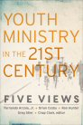 Youth Ministry in the 21st Century: Five Views