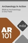 Mobile Ed: AR101 Archaeology in Action: Biblical Archaeology in the Field