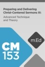 Mobile Ed: CM153 Preparing and Delivering Christ-Centered Sermons III: Advanced Techniques and Theory