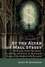 At the Altar of Wall Street: The Rituals, Myths, Theologies, Sacraments, and Mission of the Religion Known as the Modern Global Economy